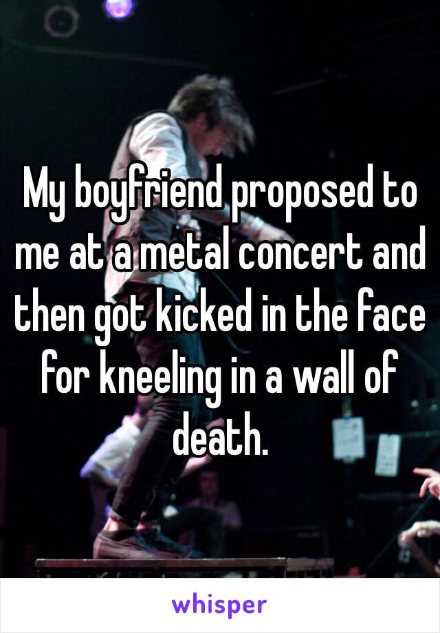 My boyfriend proposed to me at a metal concert and then got kicked in the face for kneeling in a wall of death.