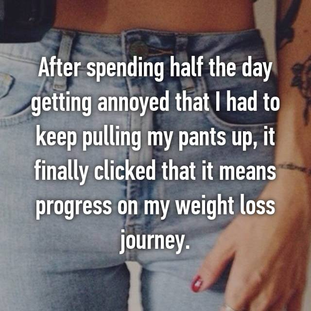 After spending half the day getting annoyed that I had to keep pulling my pants up, it finally clicked that it means progress on my weight loss journey.