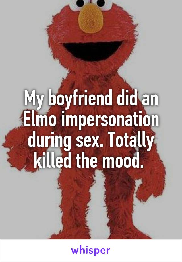 My boyfriend did an Elmo impersonation during sex. Totally killed the mood.