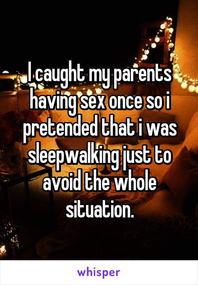 I caught my parents having sex once so i pretended that i was sleepwalking just to avoid the whole situation.