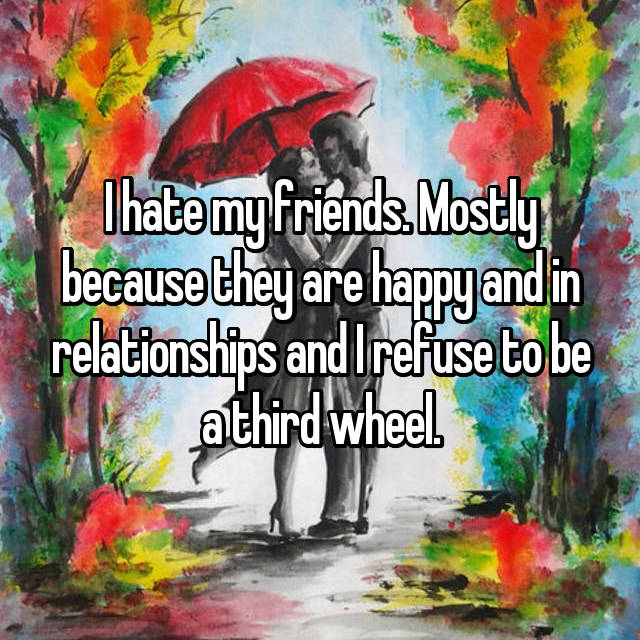I hate my friends. Mostly because they are happy and in relationships and I refuse to be a third wheel.