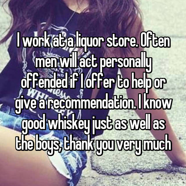 I work at a liquor store. Often men will act personally offended if I offer to help or give a recommendation. I know good whiskey just as well as the boys, thank you very much