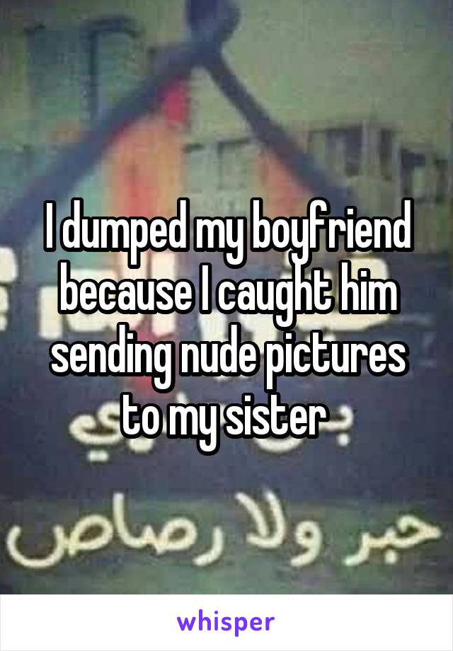 I dumped my boyfriend because I caught him sending nude pictures to my sister