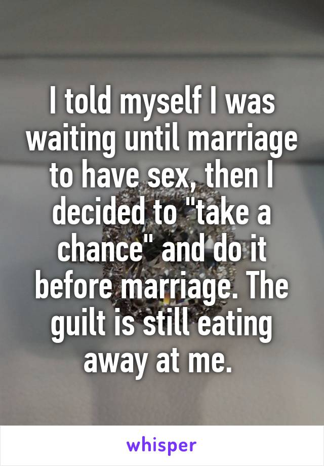 """I told myself I was waiting until marriage to have sex, then I decided to """"take a chance"""" and do it before marriage. The guilt is still eating away at me."""