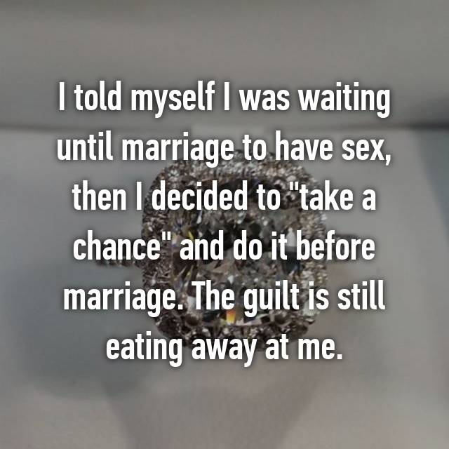 "I told myself I was waiting until marriage to have sex, then I decided to ""take a chance"" and do it before marriage. The guilt is still eating away at me."