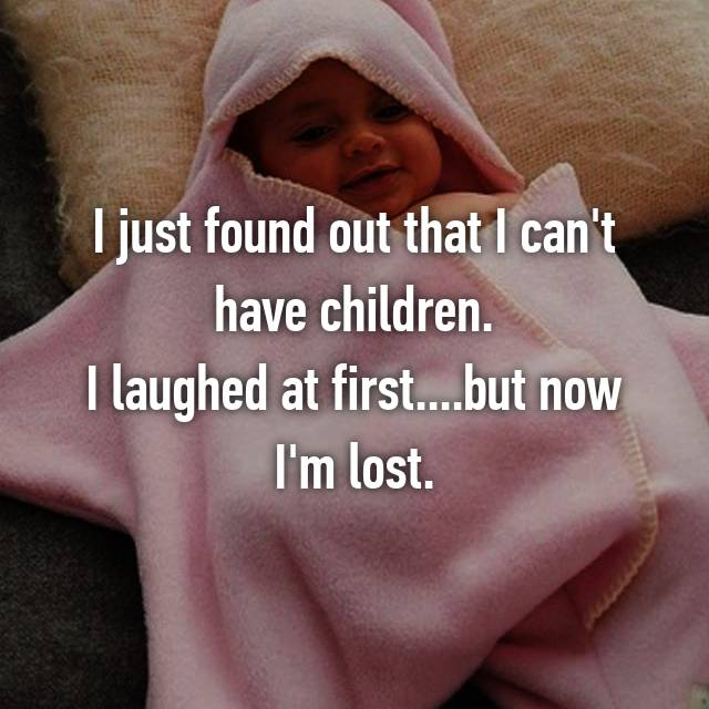 I just found out that I can't have children. I laughed at first....but now I'm lost.