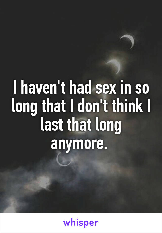 I haven't had sex in so long that I don't think I last that long anymore.