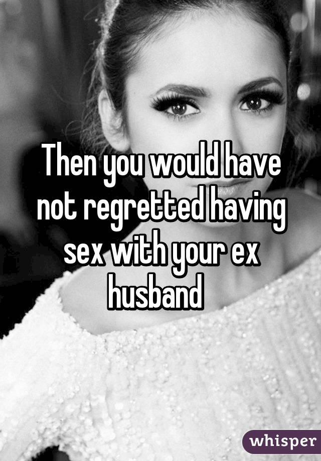 having sex with your ex husband