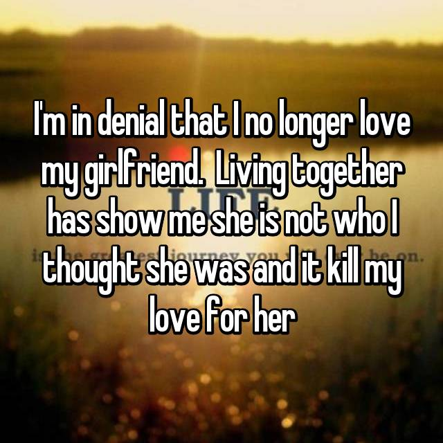 I'm in denial that I no longer love my girlfriend.  Living together has show me she is not who I thought she was and it kill my love for her