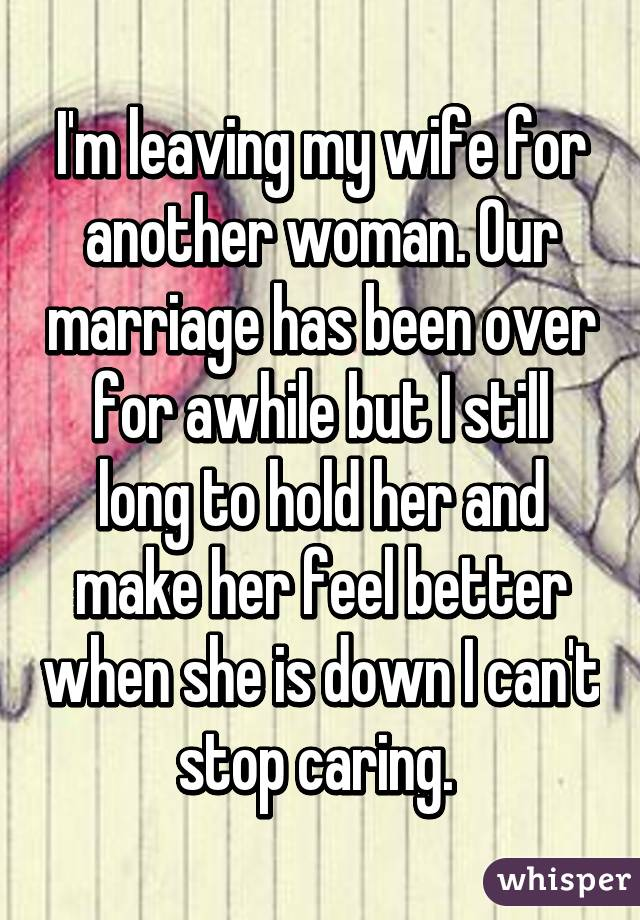 I'm leaving my wife for another woman  Our marriage has been