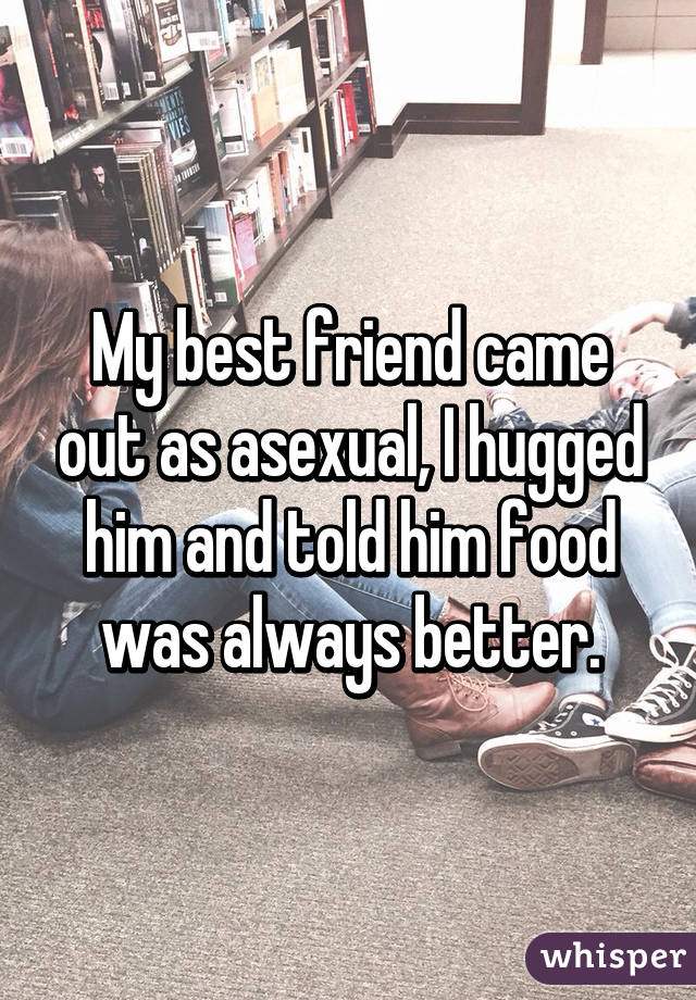 My best friend came out as asexual, I hugged him and told him food was always better.