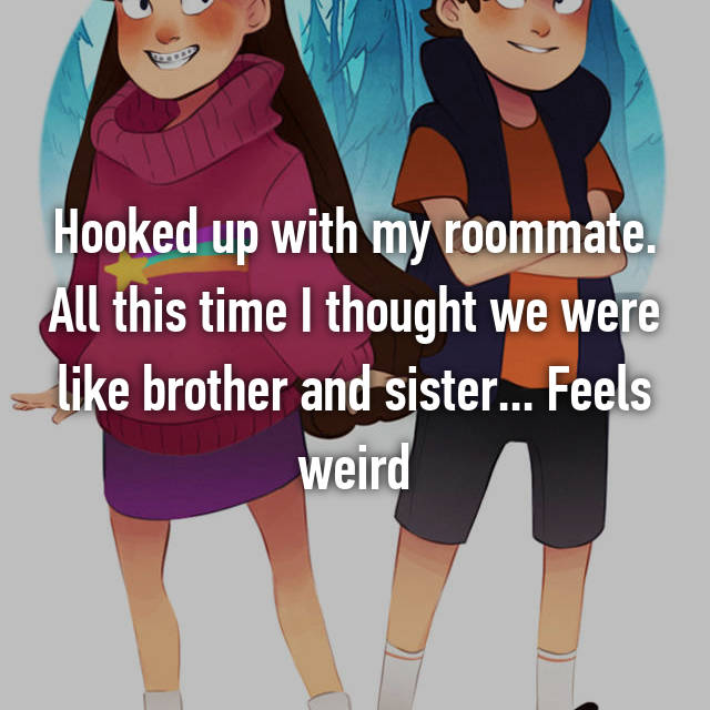 Hooked up with my roommate. All this time I thought we were like brother and sister... Feels weird