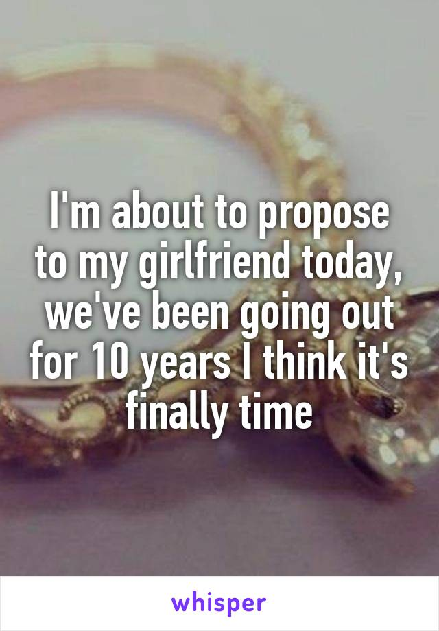 I'm about to propose to my girlfriend today, we've been going out for 10 years I think it's finally time