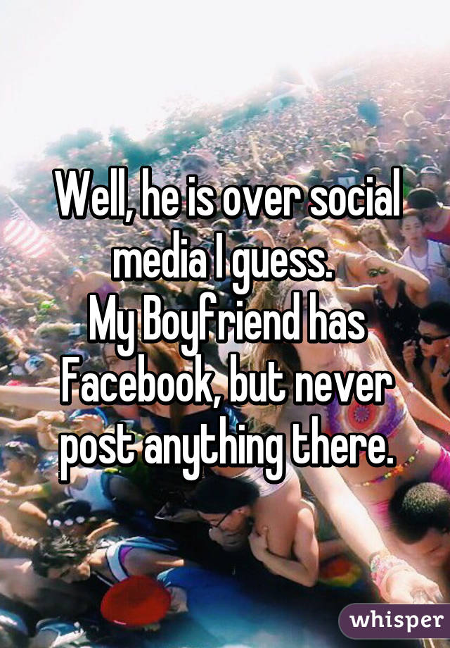 Well, he is over social media I guess  My Boyfriend has Facebook