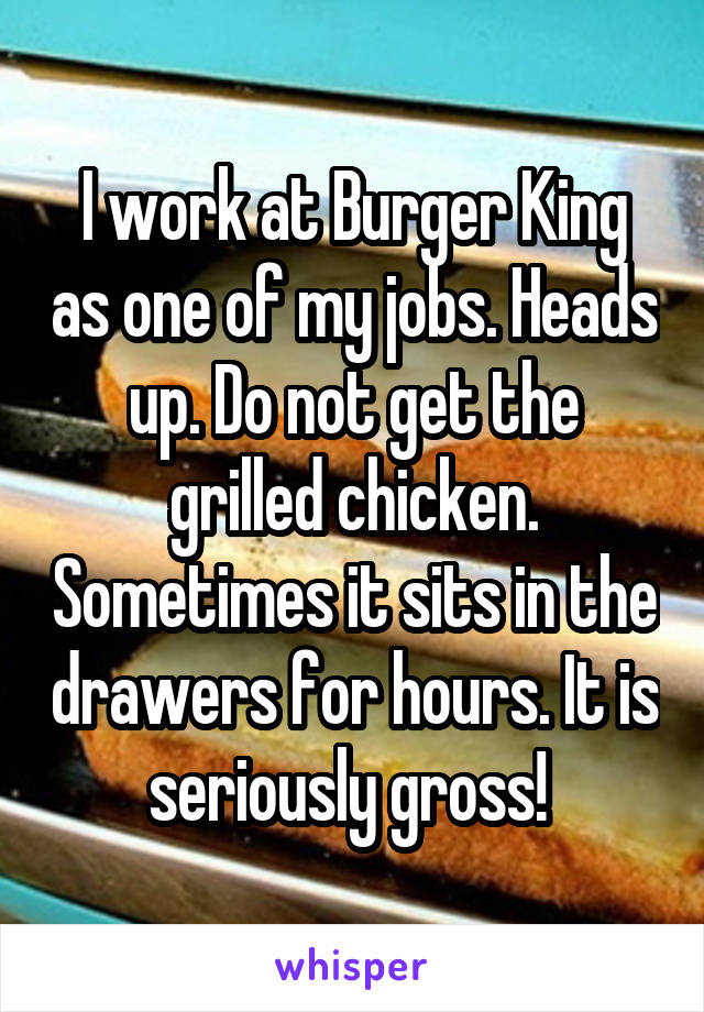 I work at Burger King as one of my jobs. Heads up. Do not get the grilled chicken. Sometimes it sits in the drawers for hours. It is seriously gross!