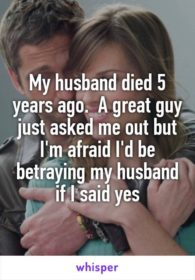 My husband died 5 years ago.  A great guy just asked me out but I'm afraid I'd be betraying my husband if I said yes