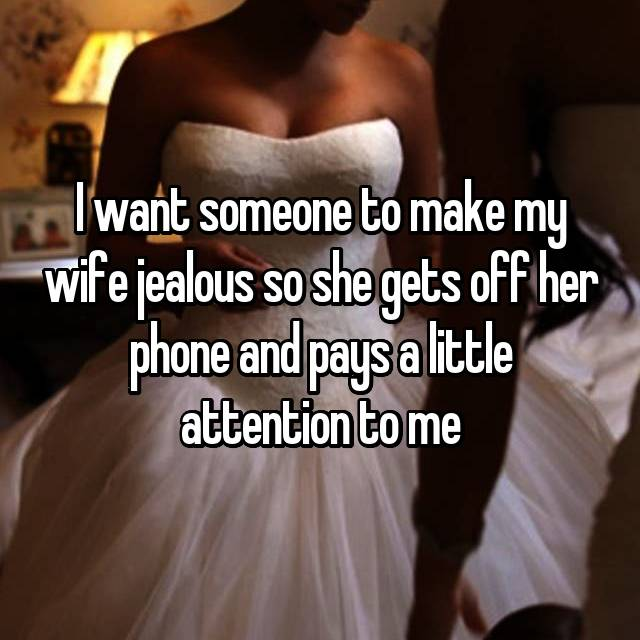 I want someone to make my wife jealous so she gets off her phone and pays a little attention to me