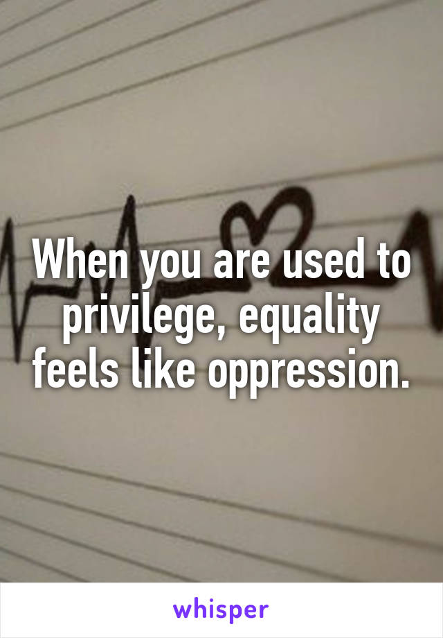 When youre used privilege equality feels oppression