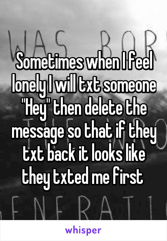 """Sometimes when I feel lonely I will txt someone """"Hey"""" then delete the message so that if they txt back it looks like they txted me first"""