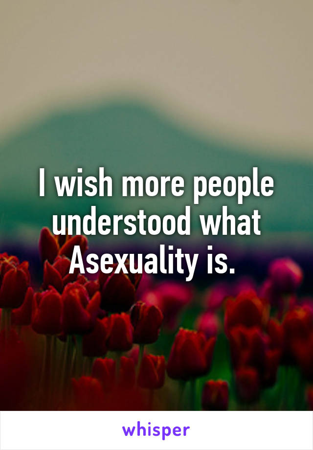 I wish more people understood what Asexuality is.