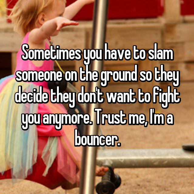 Sometimes you have to slam someone on the ground so they decide they don't want to fight you anymore. Trust me, I'm a bouncer.