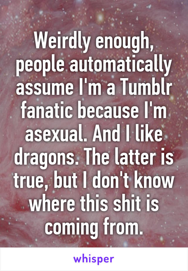 Weirdly enough, people automatically assume I'm a Tumblr fanatic because I'm asexual. And I like dragons. The latter is true, but I don't know where this shit is coming from.