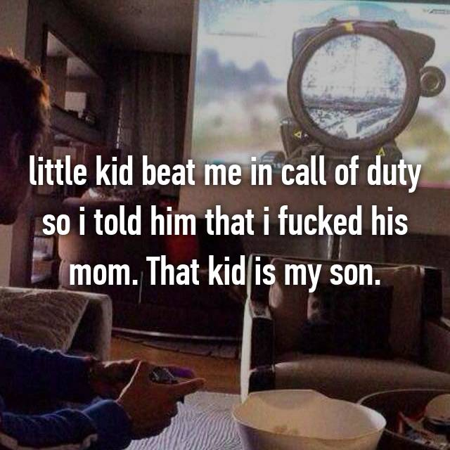 little kid beat me in call of duty so i told him that i fucked his mom. That kid is my son.