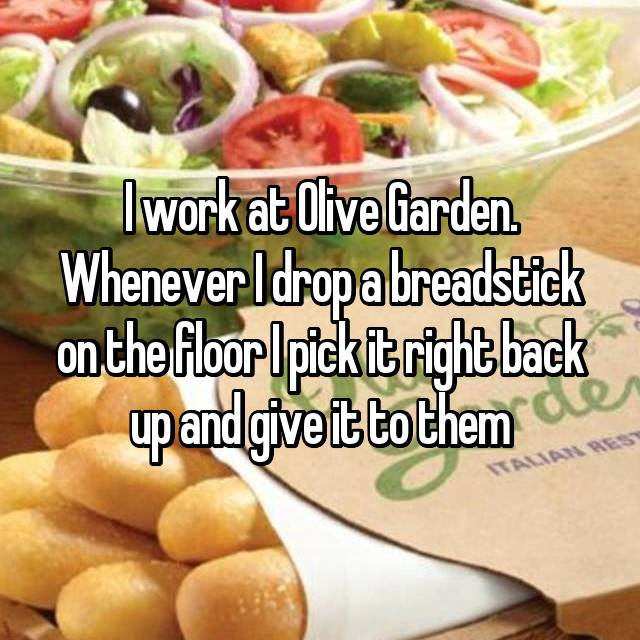 I work at Olive Garden. Whenever I drop a breadstick on the floor I pick it right back up and give it to them
