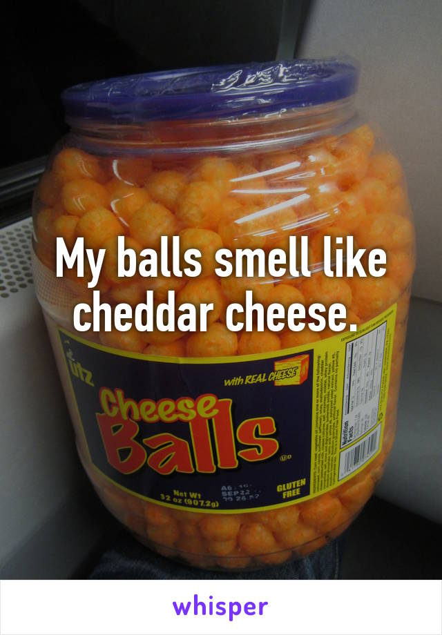 My balls smell like cheddar cheese.