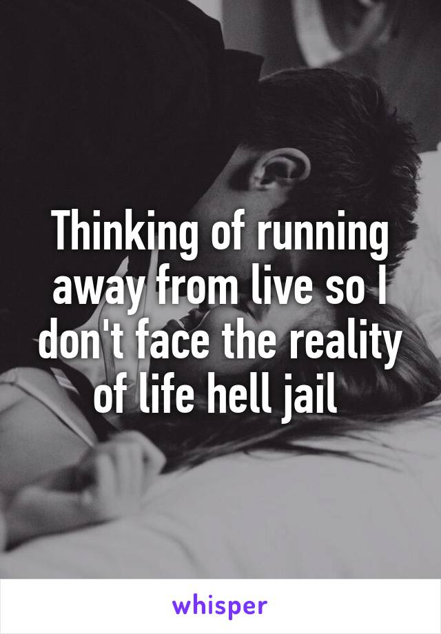 Thinking of running away from live so I don't face the reality of life hell jail