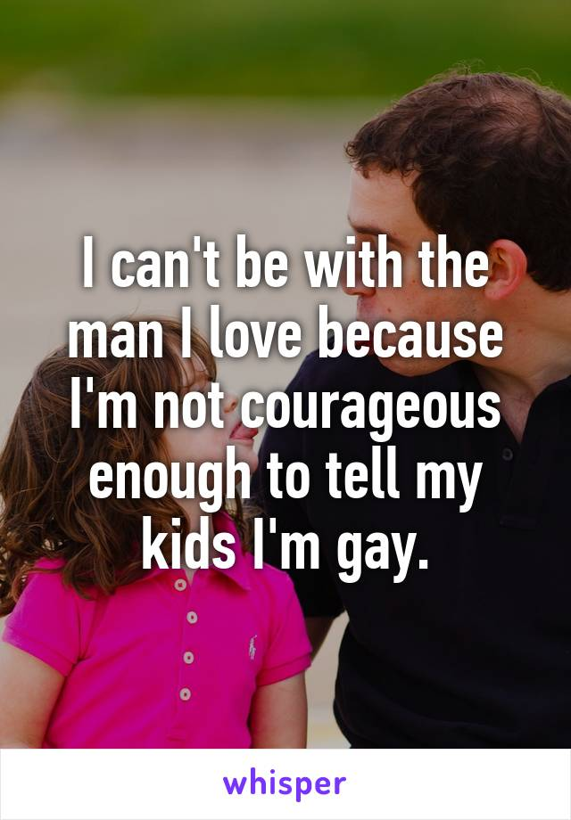 I can't be with the man I love because I'm not courageous enough to tell my kids I'm gay.