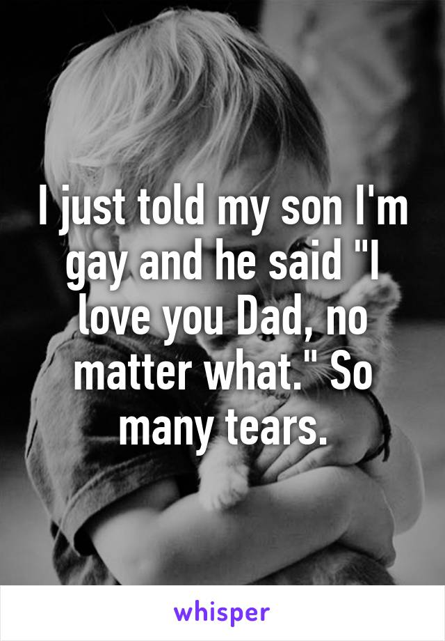 """I just told my son I'm gay and he said """"I love you Dad, no matter what."""" So many tears."""