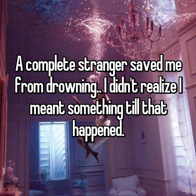 A complete stranger saved me from drowning.. I didn't realize I meant something till that happened.