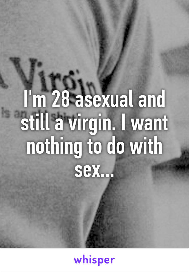 I'm 28 asexual and still a virgin. I want nothing to do with sex...