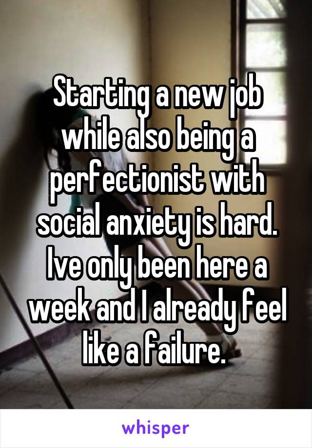 Starting a new job while also being a perfectionist with social anxiety is hard. Ive only been here a week and I already feel like a failure.