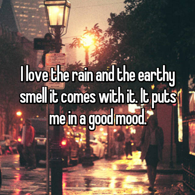 I love the rain and the earthy smell it comes with it. It puts me in a good mood.