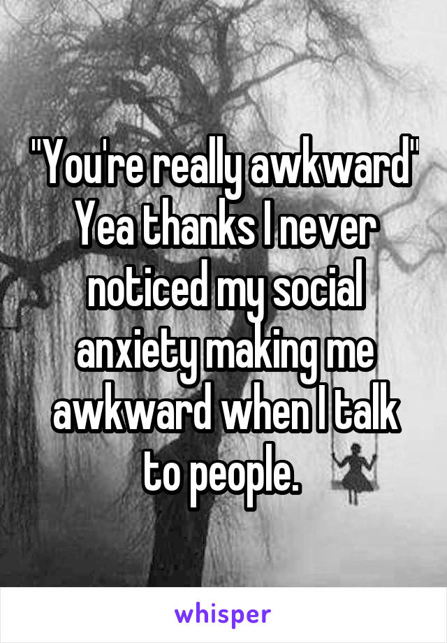 """""""You're really awkward"""" Yea thanks I never noticed my social anxiety making me awkward when I talk to people."""