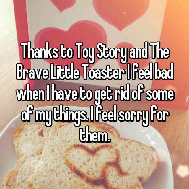 Thanks to Toy Story and The Brave Little Toaster I feel bad when I have to get rid of some of my things. I feel sorry for them.
