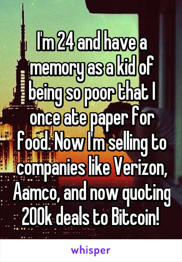 I'm 24 and have a memory as a kid of being so poor that I once ate paper for food. Now I'm selling to companies like Verizon, Aamco, and now quoting 200k deals to Bitcoin!