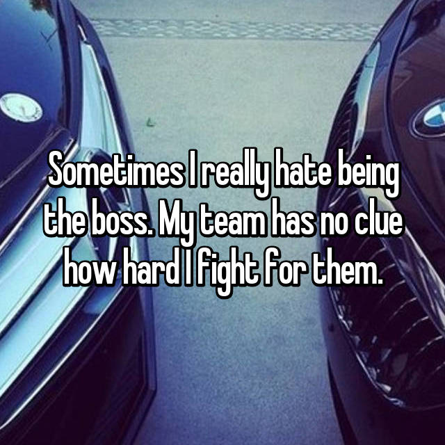 Sometimes I really hate being the boss. My team has no clue how hard I fight for them.