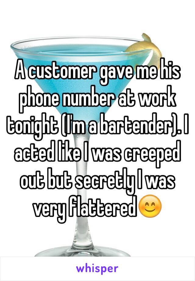 A customer gave me his phone number at work tonight (I'm a bartender). I acted like I was creeped out but secretly I was very flattered😊