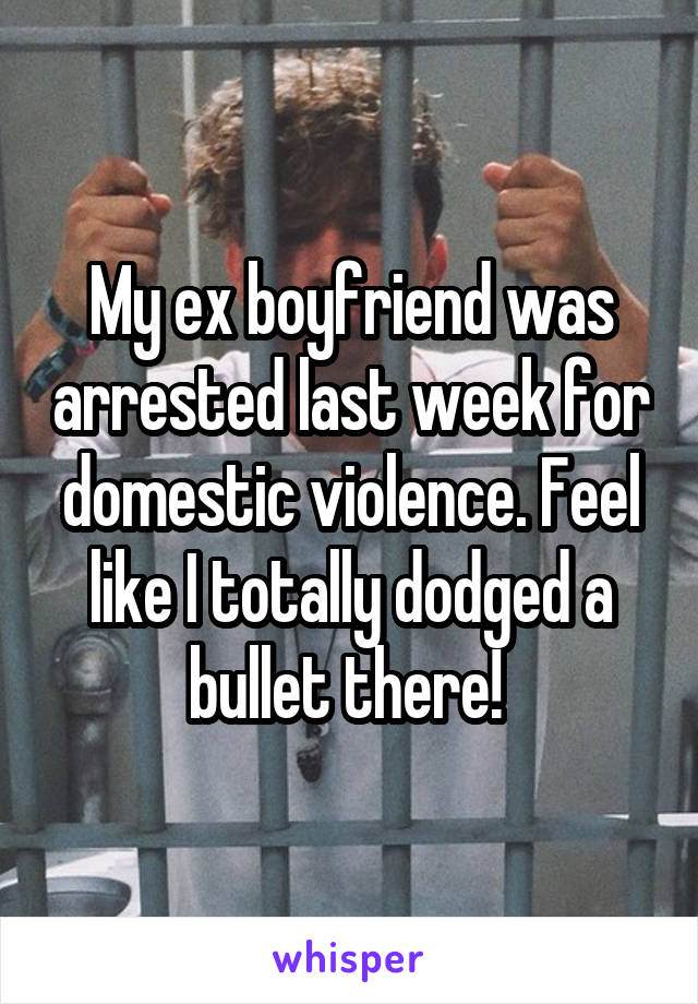 My ex boyfriend was arrested last week for domestic violence. Feel like I totally dodged a bullet there!