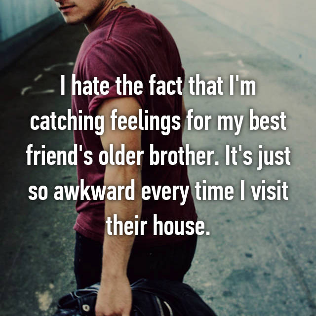 I hate the fact that I'm catching feelings for my best friend's older brother. It's just so awkward every time I visit their house.