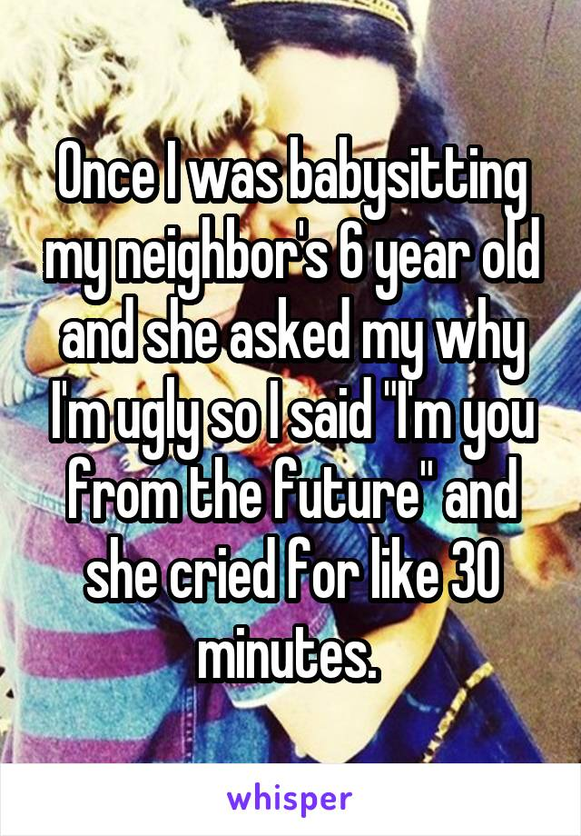 """Once I was babysitting my neighbor's 6 year old and she asked my why I'm ugly so I said """"I'm you from the future"""" and she cried for like 30 minutes."""