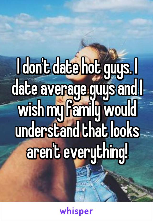 I don't date hot guys. I date average guys and I wish my family would understand that looks aren't everything!