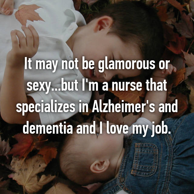 It may not be glamorous or sexy...but I'm a nurse that specializes in Alzheimer's and dementia and I love my job.