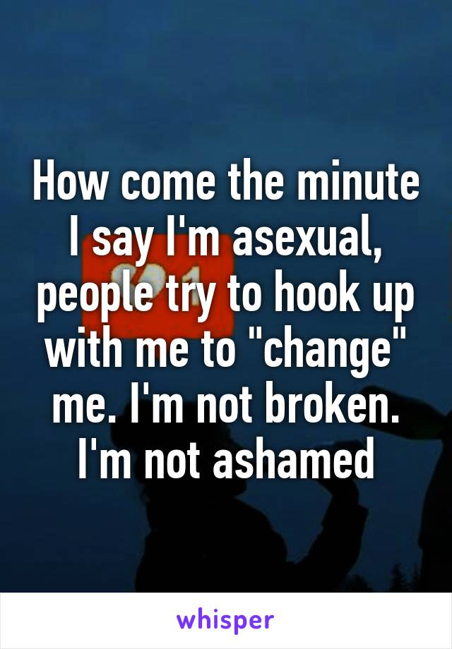 """How come the minute I say I'm asexual, people try to hook up with me to """"change"""" me. I'm not broken. I'm not ashamed"""