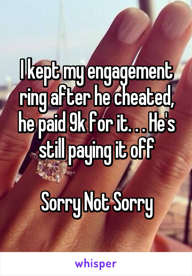 I kept my engagement ring after he cheated, he paid 9k for it. . . He's still paying it off  Sorry Not Sorry