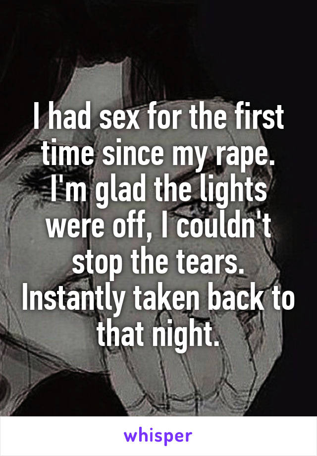 I had sex for the first time since my rape. I'm glad the lights were off, I couldn't stop the tears. Instantly taken back to that night.