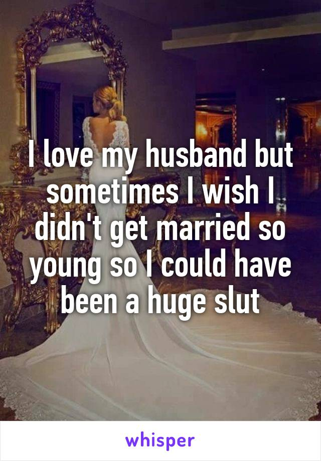 I love my husband but sometimes I wish I didn't get married so young so I could have been a huge slut